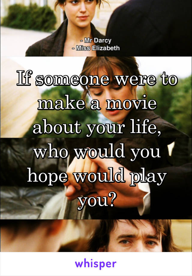 If someone were to make a movie about your life, who would you hope would play you?