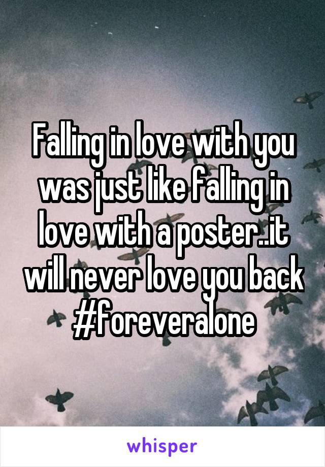 Falling in love with you was just like falling in love with a poster..it will never love you back #foreveralone
