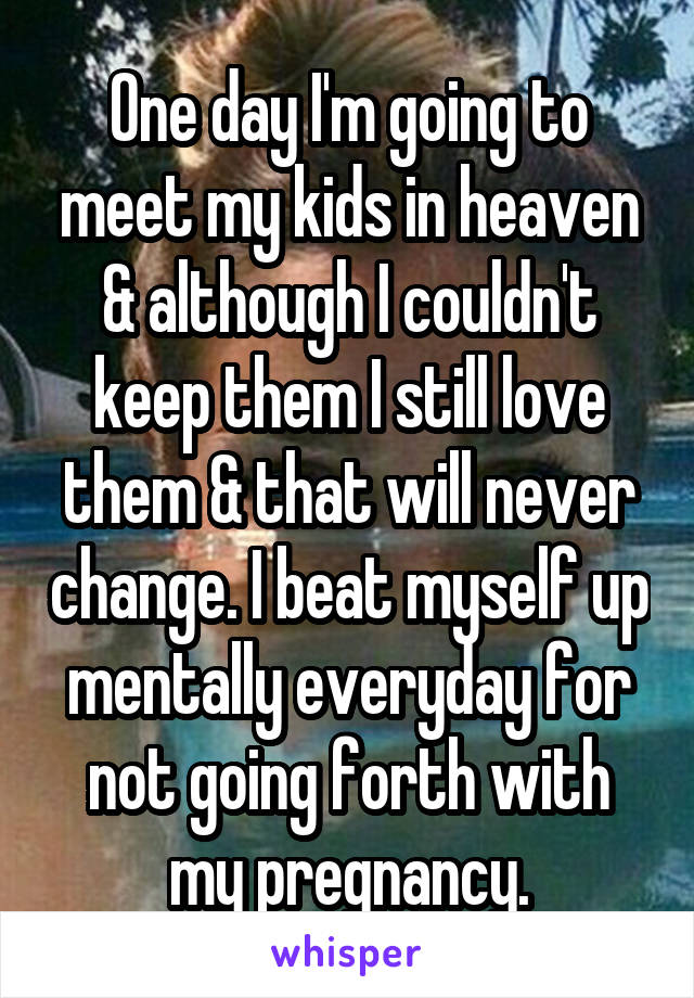 One day I'm going to meet my kids in heaven & although I couldn't keep them I still love them & that will never change. I beat myself up mentally everyday for not going forth with my pregnancy.