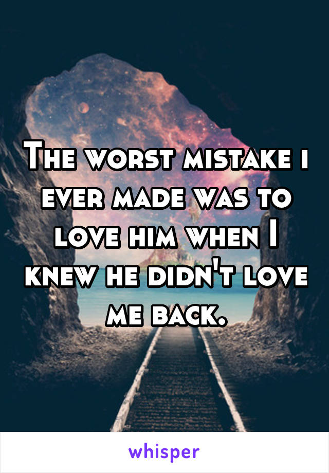 The worst mistake i ever made was to love him when I knew he didn't love me back.