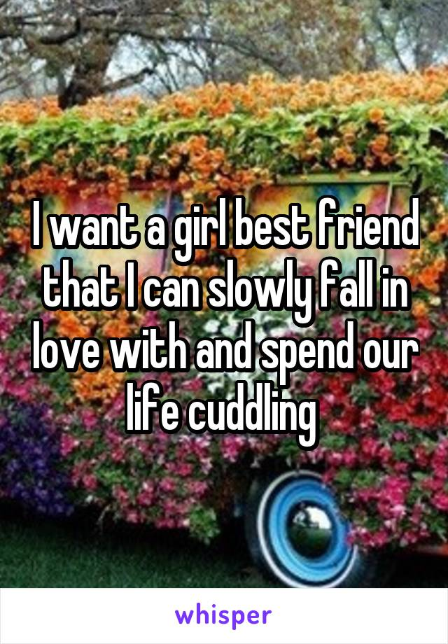 I want a girl best friend that I can slowly fall in love with and spend our life cuddling