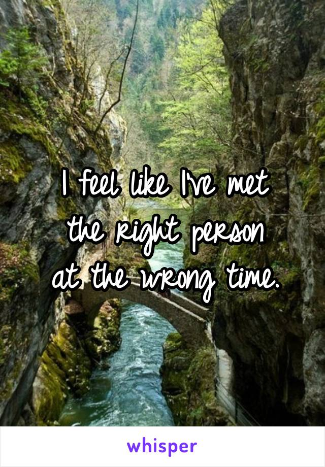 I feel like I've met the right person at the wrong time.