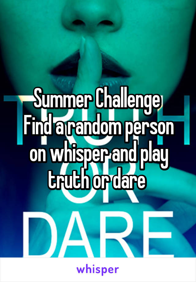 Summer Challenge  Find a random person on whisper and play truth or dare