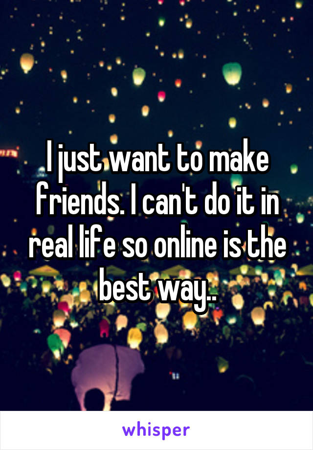 I just want to make friends. I can't do it in real life so online is the best way..