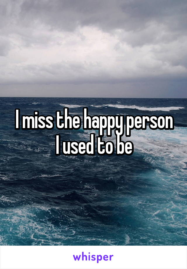 I miss the happy person I used to be