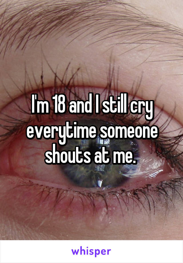 I'm 18 and I still cry everytime someone shouts at me.