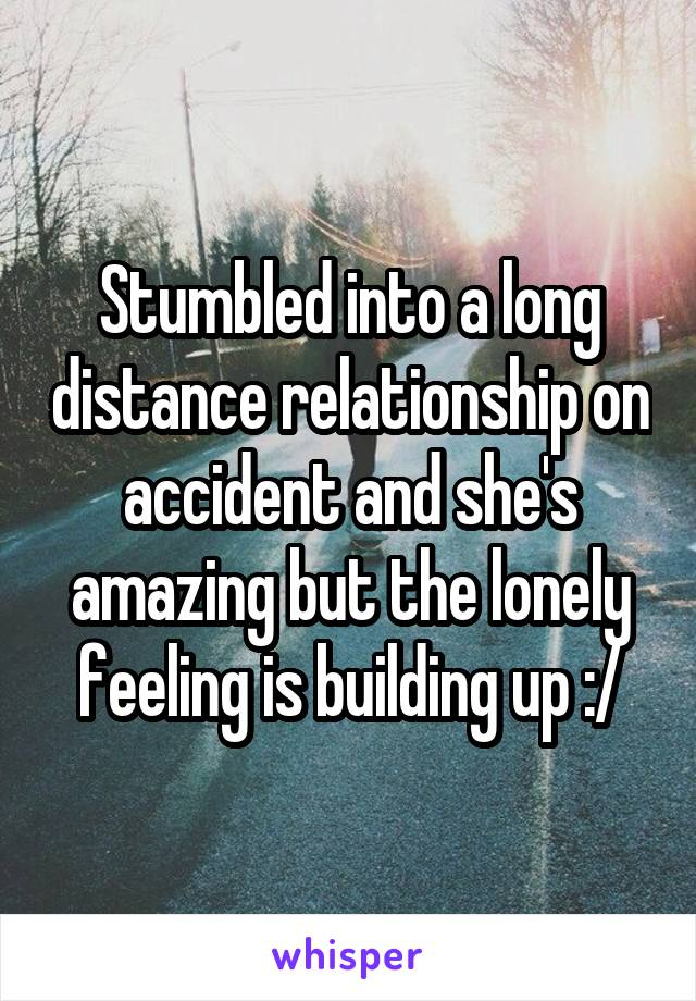 Stumbled into a long distance relationship on accident and she's amazing but the lonely feeling is building up :/