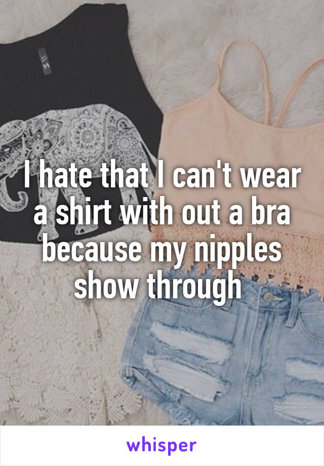 I hate that I can't wear a shirt with out a bra because my nipples show through