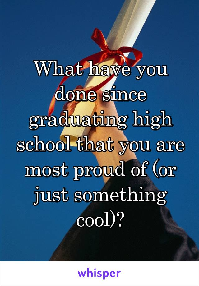 What have you done since graduating high school that you are most proud of (or just something cool)?