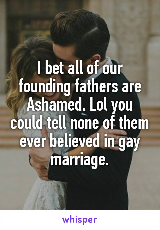 I bet all of our founding fathers are Ashamed. Lol you could tell none of them ever believed in gay marriage.