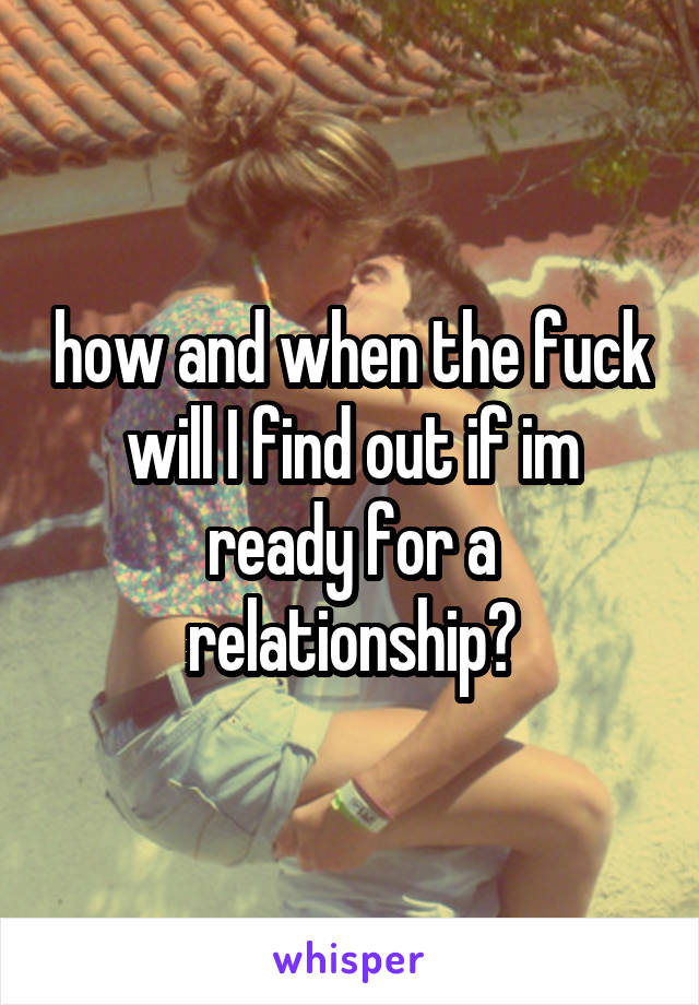 how and when the fuck will I find out if im ready for a relationship?