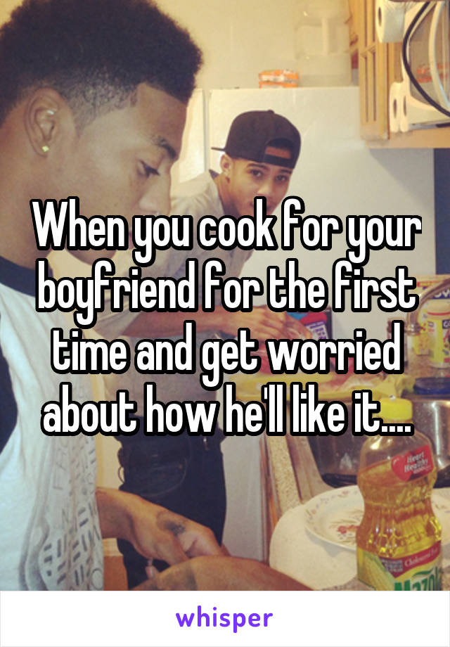 When you cook for your boyfriend for the first time and get worried about how he'll like it....