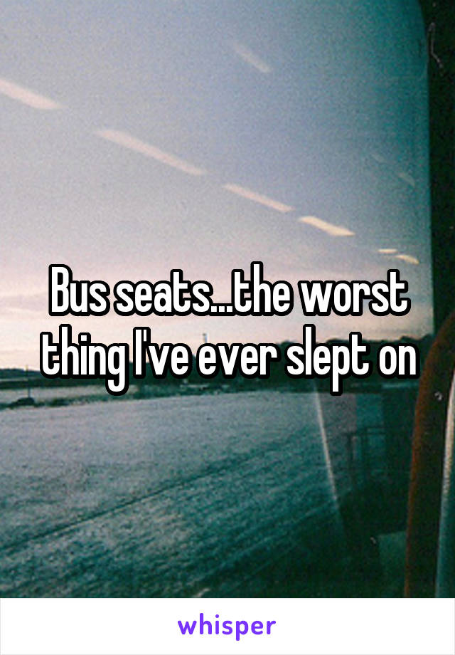 Bus seats...the worst thing I've ever slept on