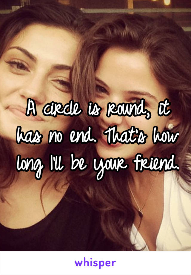 A circle is round, it has no end. That's how long I'll be your friend.