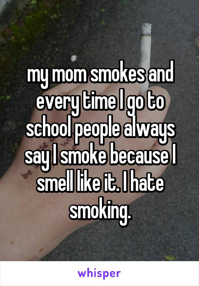 my mom smokes and every time I go to school people always say I smoke because I smell like it. I hate smoking.