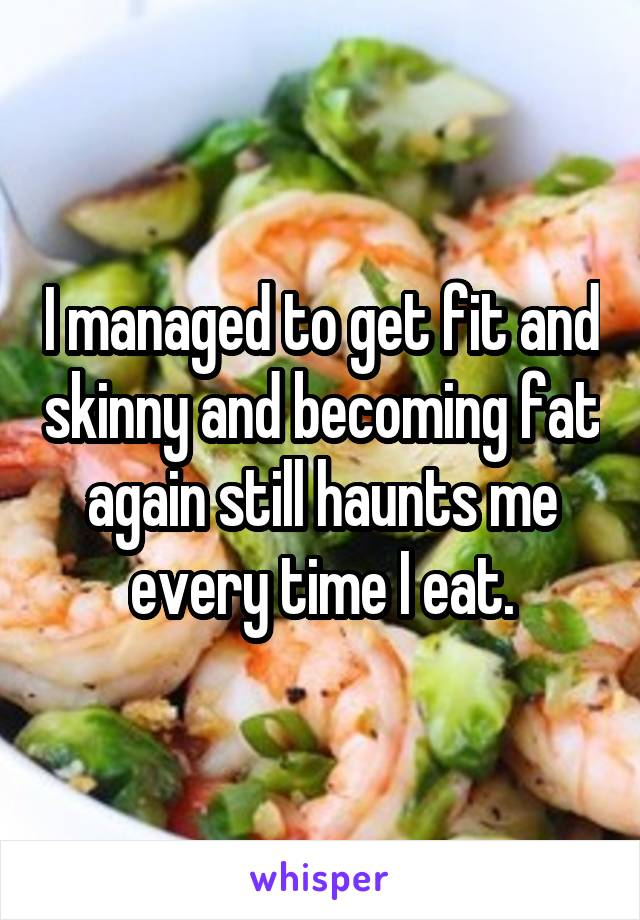 I managed to get fit and skinny and becoming fat again still haunts me every time I eat.