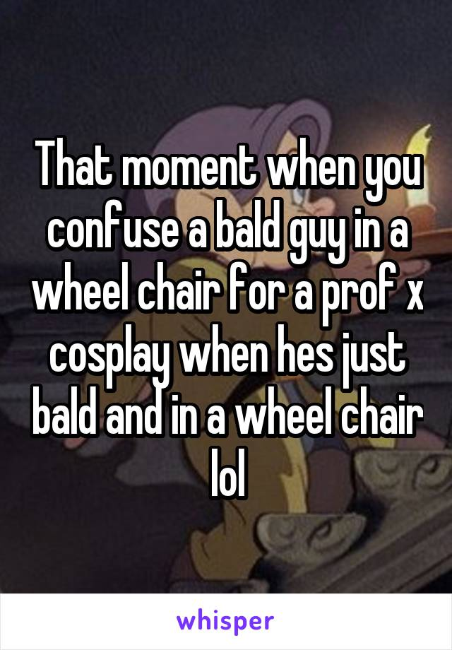 That moment when you confuse a bald guy in a wheel chair for a prof x cosplay when hes just bald and in a wheel chair lol