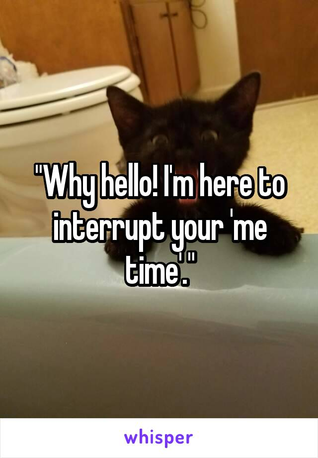 """Why hello! I'm here to interrupt your 'me time'."""