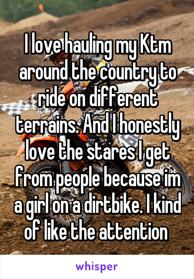 I love hauling my Ktm around the country to ride on different terrains. And I honestly love the stares I get from people because im a girl on a dirtbike. I kind of like the attention