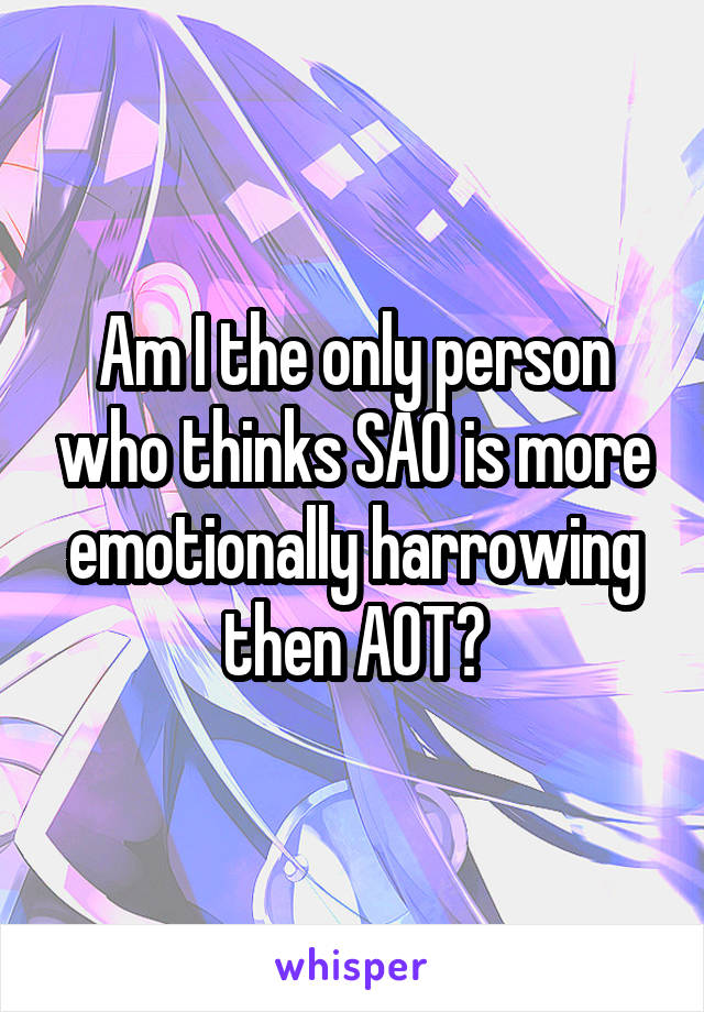 Am I the only person who thinks SAO is more emotionally harrowing then AOT?