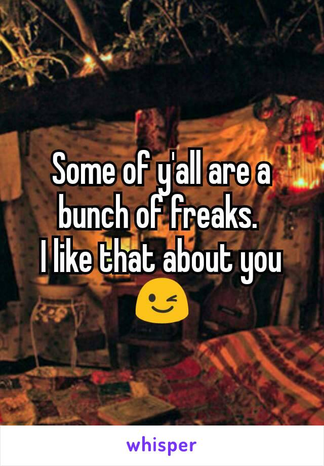 Some of y'all are a bunch of freaks.  I like that about you 😉