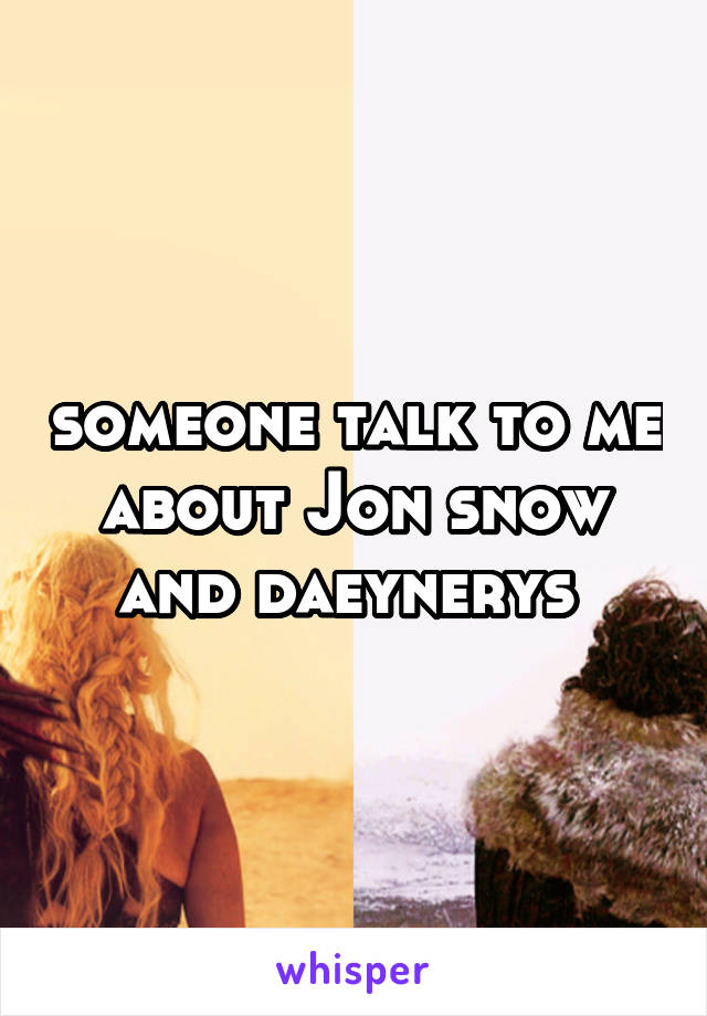 someone talk to me about Jon snow and daeynerys