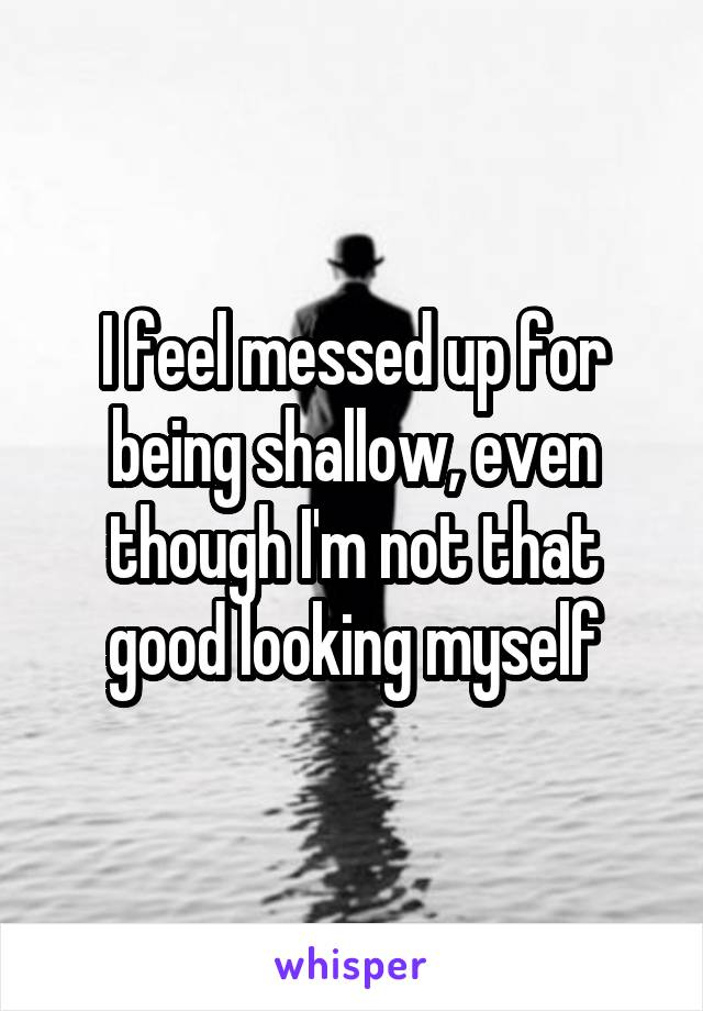 I feel messed up for being shallow, even though I'm not that good looking myself