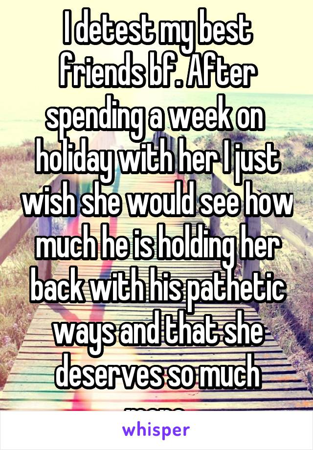 I detest my best friends bf. After spending a week on  holiday with her I just wish she would see how much he is holding her back with his pathetic ways and that she deserves so much more.