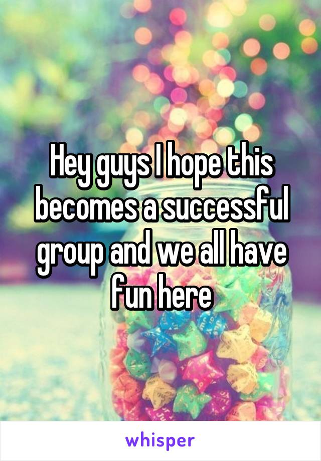 Hey guys I hope this becomes a successful group and we all have fun here