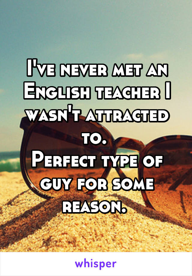 I've never met an English teacher I wasn't attracted to.  Perfect type of guy for some reason.