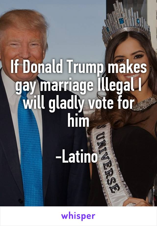 If Donald Trump makes gay marriage Illegal I will gladly vote for him  -Latino