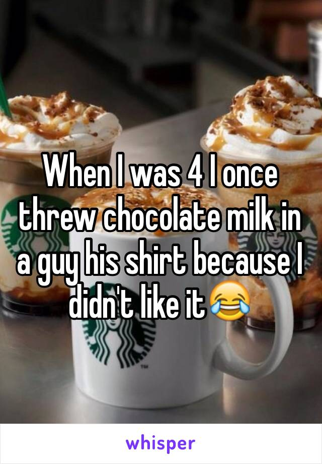 When I was 4 I once threw chocolate milk in a guy his shirt because I didn't like it😂