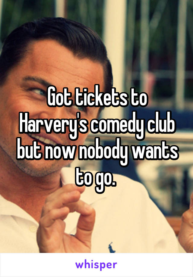 Got tickets to Harvery's comedy club but now nobody wants to go.