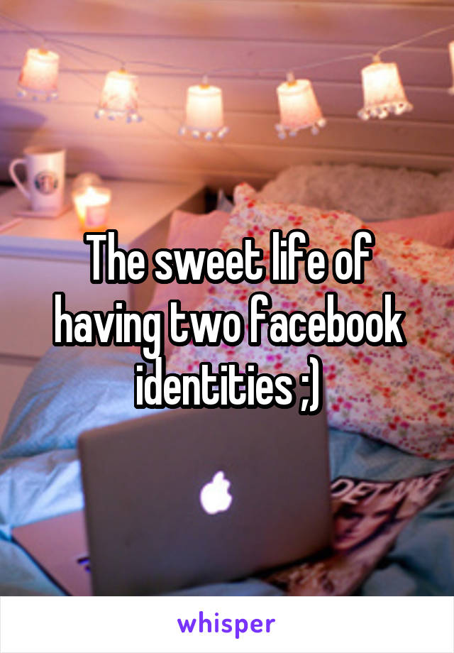 The sweet life of having two facebook identities ;)