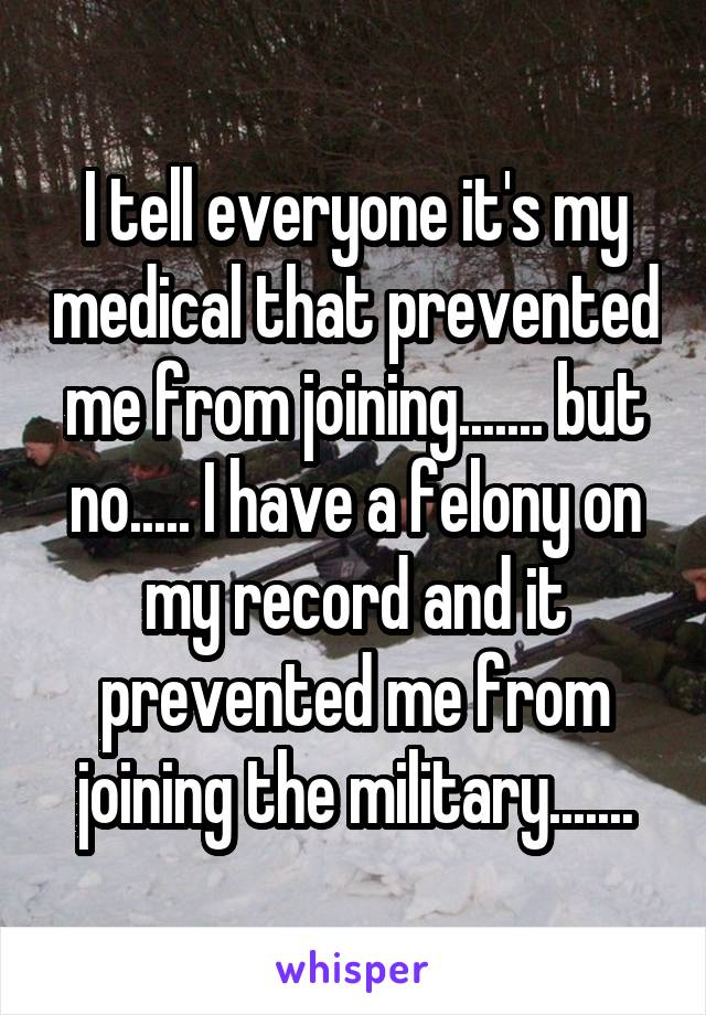 I tell everyone it's my medical that prevented me from joining....... but no..... I have a felony on my record and it prevented me from joining the military.......