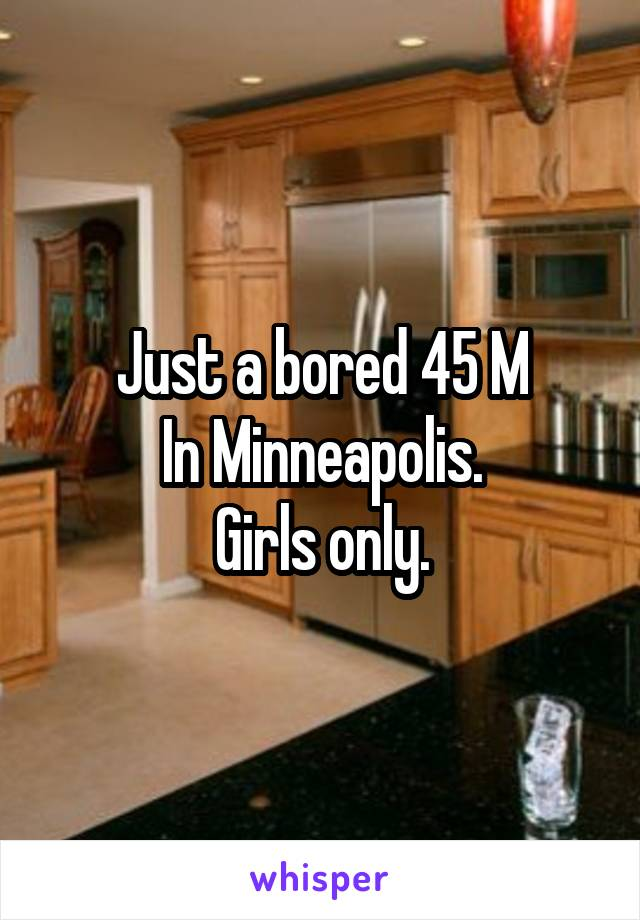 Just a bored 45 M In Minneapolis. Girls only.