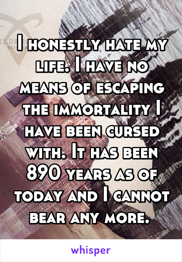 I honestly hate my life. I have no means of escaping the immortality I have been cursed with. It has been 890 years as of today and I cannot bear any more.