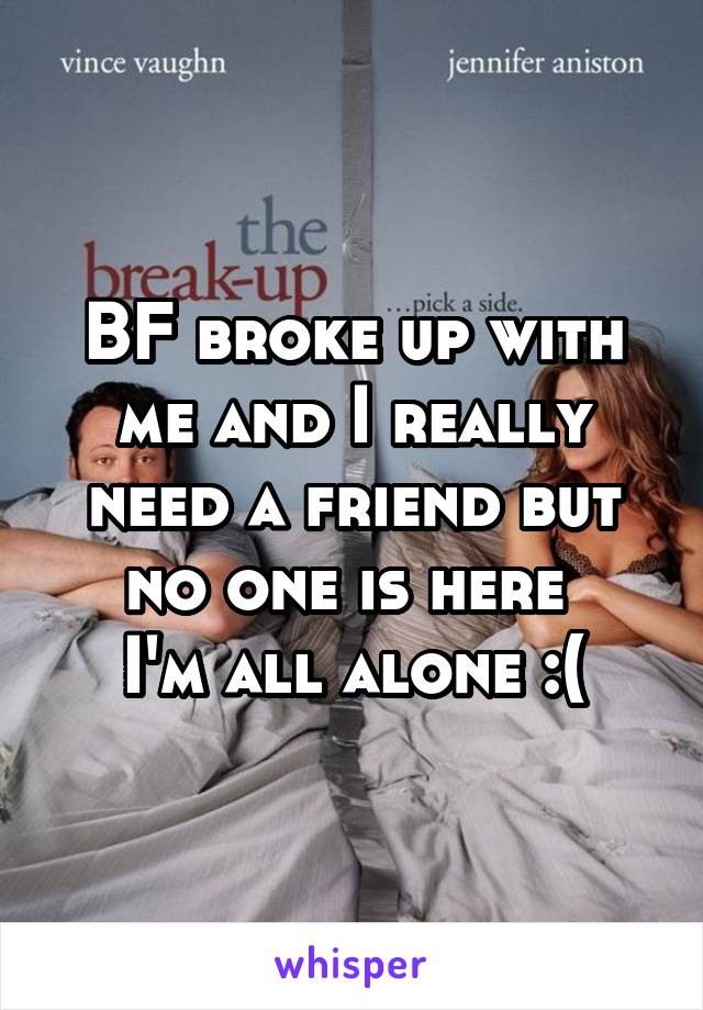 BF broke up with me and I really need a friend but no one is here  I'm all alone :(