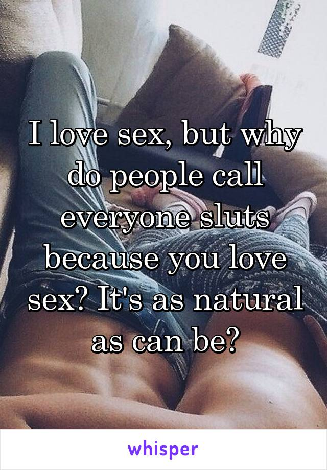 I love sex, but why do people call everyone sluts because you love sex? It's as natural as can be?