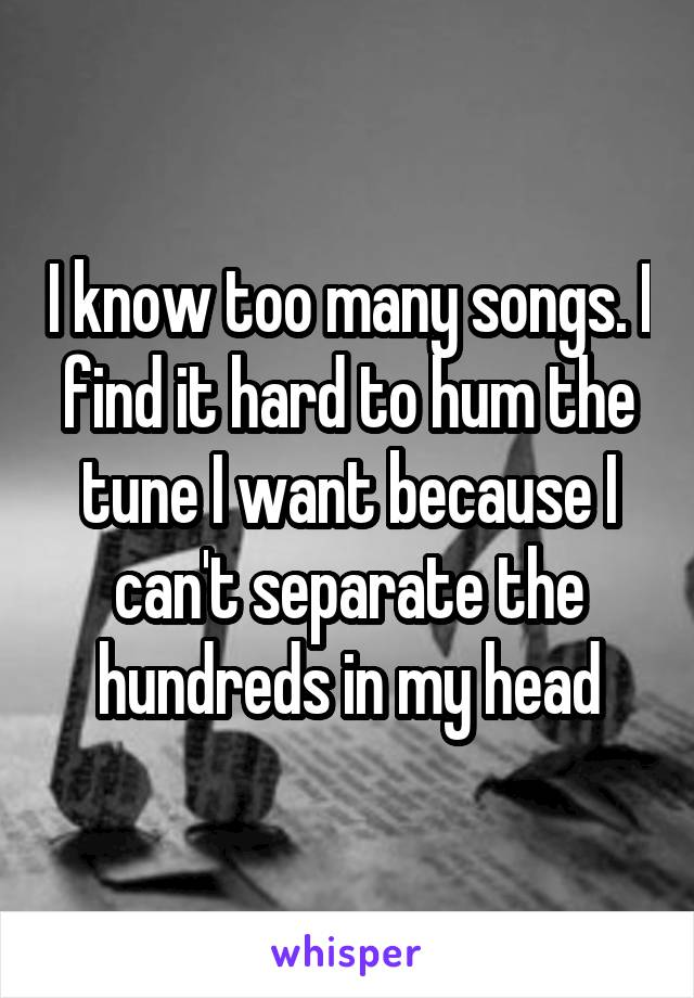 I know too many songs. I find it hard to hum the tune I want because I can't separate the hundreds in my head