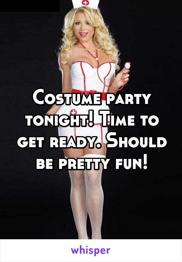 Costume party tonight! Time to get ready. Should be pretty fun!