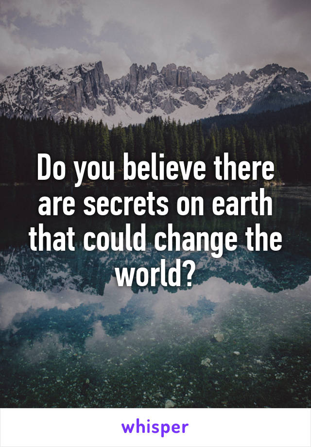 Do you believe there are secrets on earth that could change the world?