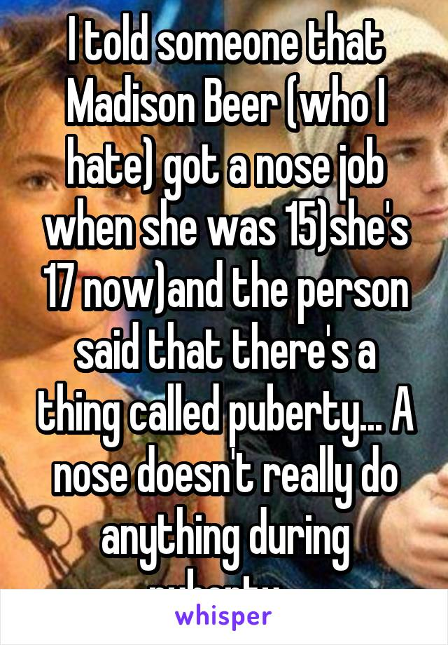 I told someone that Madison Beer (who I hate) got a nose job when she was 15)she's 17 now)and the person said that there's a thing called puberty... A nose doesn't really do anything during puberty...