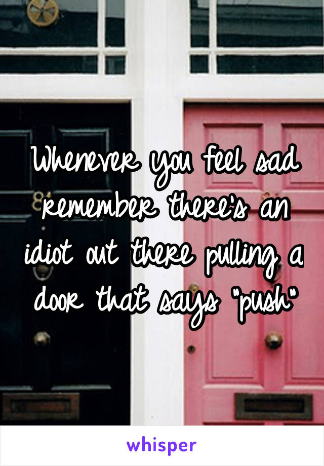 """Whenever you feel sad remember there's an idiot out there pulling a door that says """"push"""""""