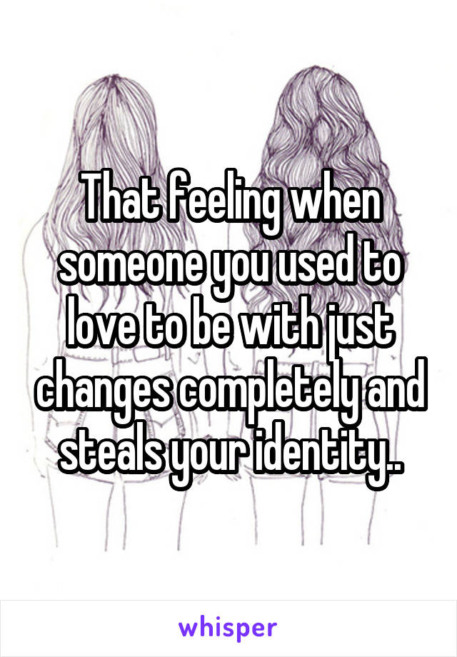 That feeling when someone you used to love to be with just changes completely and steals your identity..