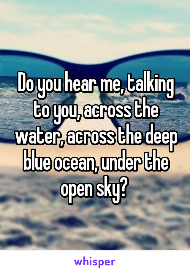 Do you hear me, talking to you, across the water, across the deep blue ocean, under the open sky?