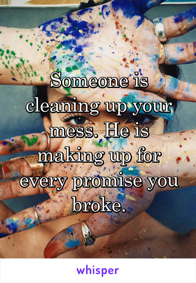 Someone is cleaning up your mess. He is making up for every promise you broke.