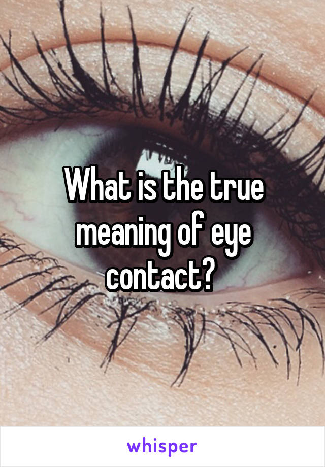What is the true meaning of eye contact?