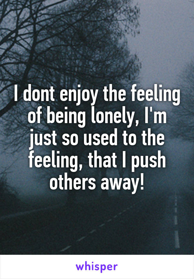 I dont enjoy the feeling of being lonely, I'm just so used to the feeling, that I push others away!