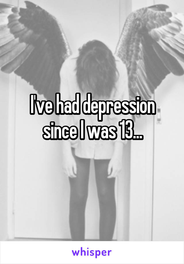I've had depression since I was 13...